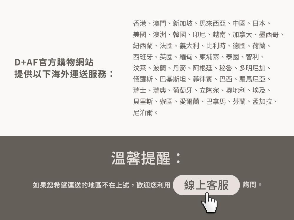 D+AF官方購物網站提供海外運送服務香港、澳門、新加坡、馬來西亞、中國、日本、美國、韓國、印尼、越南、加拿大、墨西哥、紐西蘭、法國、義大利等。
